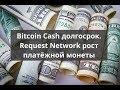 Bitcoin Cash долгосрок. Request Network рост платёжной монеты