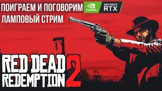 RED DEAD REDEMPTION 2 НА PC - ПОИГРАЕМ И ПОГОВОРИМ | ЛАМПОВЫЙ СТРИМ RTX