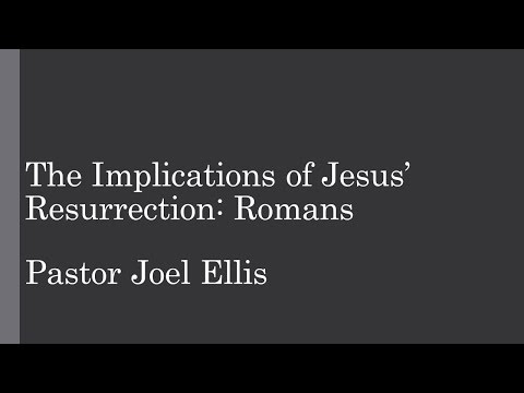 The Implications of Jesus' Resurrection: Romans (Pastor Joel Ellis)