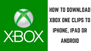 How to Download Xbox One Clips to iPhone, iPad or Android