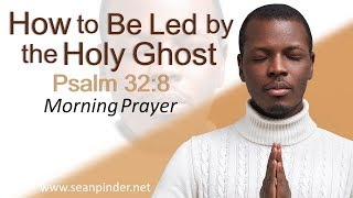 HOW TO BE LED BY THE HOLY GHOST - PSALMS 32 - MORNING PRAYER