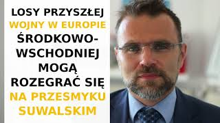 Jacek Bartosiak: Przy ataku wojsk rosyjskich, decydujące starcie rozstrzygnie się w Raczkach