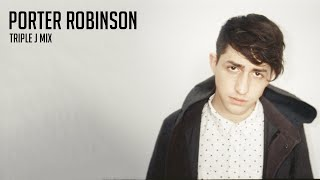Porter Robinson Triple J Mix