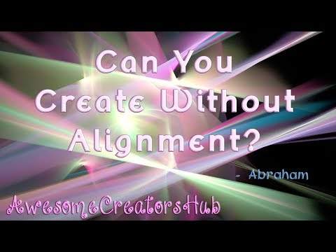 Abraham Hicks snippet:  Can You Create Without Alignment?