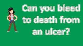 Can you bleed to death from an ulcer ? | Best and Top Health Answers