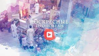 Воскресная проповедь // 26 августа 2018