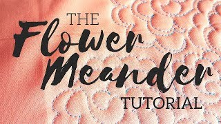 The Flower Meander: A Machine Quilting Tutorial
