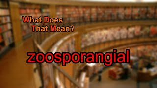 What does zoosporangial mean?