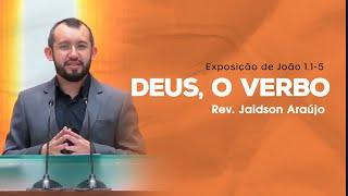 Deus, O Verbo - Rev. Jaidson Araújo (João 1:1-5)
