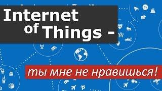 Интернет вещей - ты мне не нравишься!
