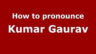 How to pronounce Kumar Gaurav (Gujarati/Mumbai, India)  - PronounceNames.com