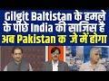 Gilgit Baltistan के हमले के पीछे India की साजिस है, अब Pakistan कब्जे में होगा, Pak News