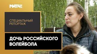 Дочь российского волейбола Специальный репортаж