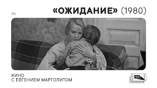 Кино с Евгением Марголитом: «Ожидание» (1980) Бориса Яшина. Лекция