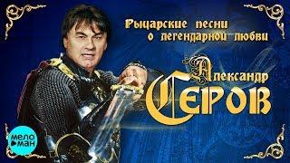 Александр Серов  - Рыцарские песни о легендарной любви (Альбом 2018)