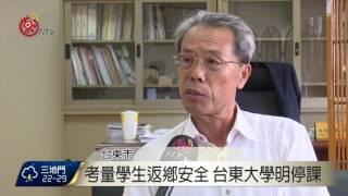 考量學生返鄉安全 台東大學明停課2016-09-13 TITV 原視新聞