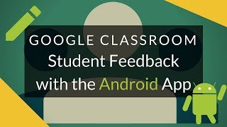 Google Classroom  Student Feedback with the roid App