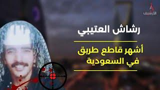 رشاش العتيبي.. أشهر قاطع طريق في السعودية.. هرب لسنوات و أطاحت به المخابرات اليمنية