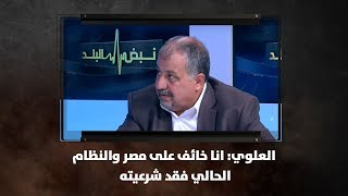 العلوي: انا خائف على مصر والنظام الحالي فقد شرعيته