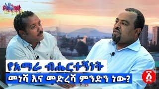 [ነፃ ውይይት] የአማራ ብሔርተኝነት መነሻ እና መድረሻ ምንድን ነው? | Ethiopia