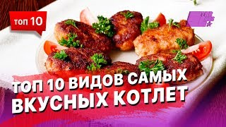 Топ 10 видов самых вкусных котлет, варианты и рецепты приготовления