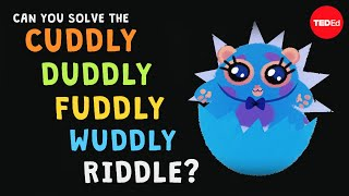 Can you solve the cuddly duddly fuddly wuddly riddle? - Dan Finkel