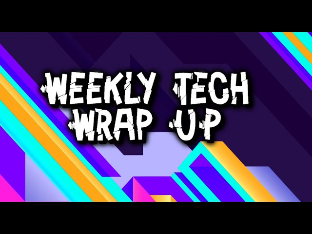 Episode 10: Weekly Tech Wrap Up