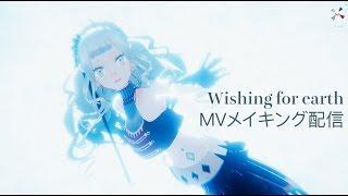 Wishing for earth/MVメイキング配信