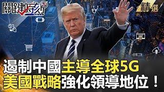 遏制中國主導全球5G 美國戰略強化領導地位!-關鍵時刻精選  朱學恒 黃世聰 黃創夏