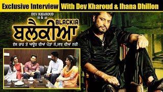 Exclusive Interview With BLACKIA Movie Dev Kharoud & Ihana Dhillon | Latest Punjabi Movies 2019