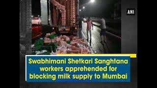 Swabhimani Shetkari Sanghtana workers apprehended for blocking milk supply to Mumbai