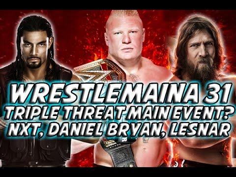 Wrestlemaina 31 - Triple Treat Main Event? NXT, Daniel Bryan, Lesnar Leaving? & More!