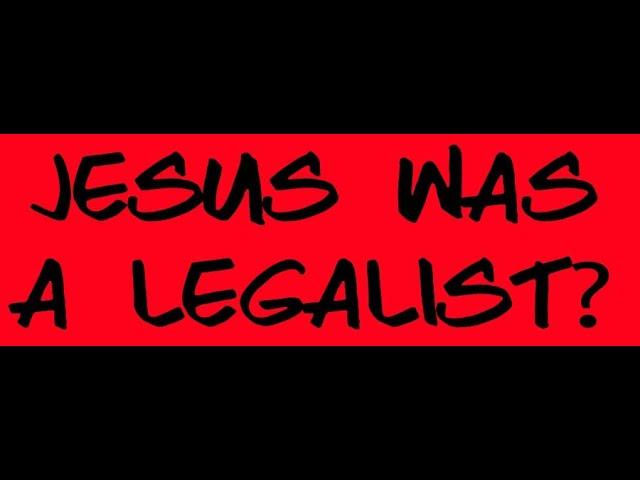 JESUS WAS A LEGALIST?