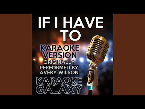 If I Have To (Karaoke Version) (Originally Performed By Avery Wilson)