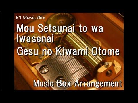 Mou Setsunai to wa Iwasenai/Gesu no Kiwami Otome [Music Box]