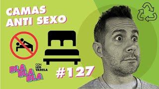 BLA BLA BLA #127 | Camas Anti Sexo
