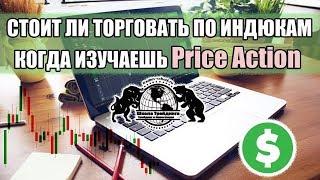 Стоит ли торговать по индюкам,  когда изучаешь Price Action.