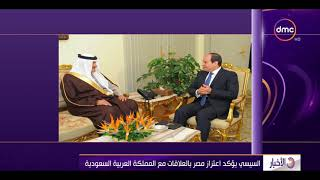 الأخبار - الرئيس السيسي يؤكد اعتزاز مصر بالعلاقات مع المملكة العربية السعودية