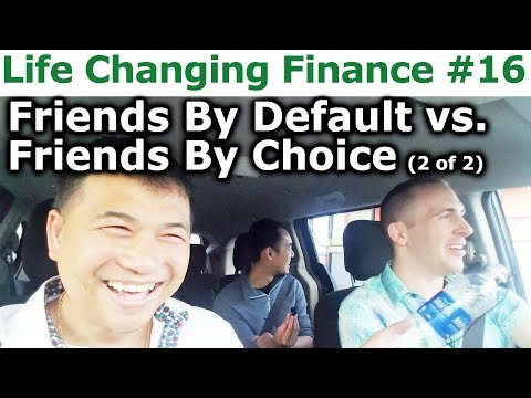 Life Changing Finance #16 - Choosing Friends By Default vs F