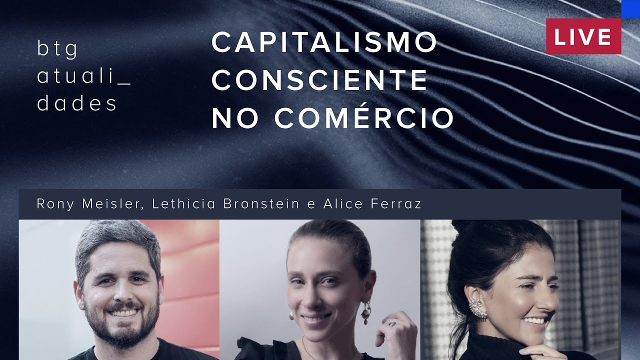 Capitalismo consciente no comércio | Rony Meisler, Lethicia Bronstein e Alice Ferraz