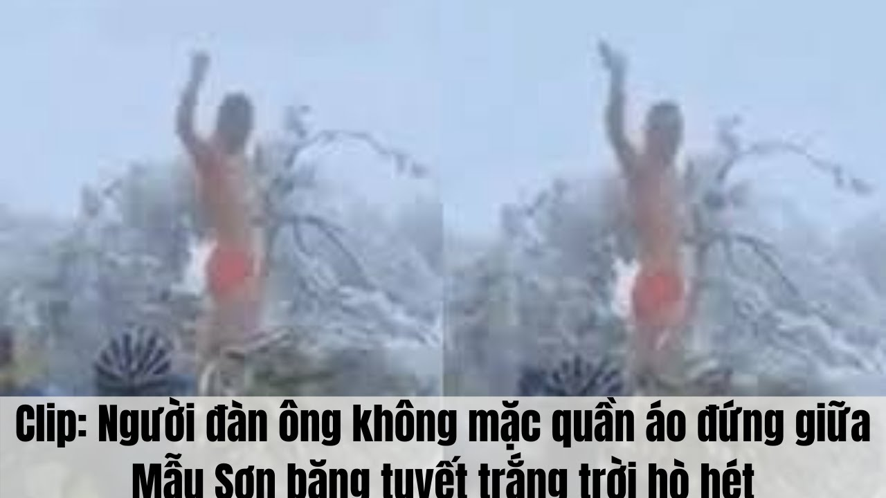 Clip: Người đàn ông không mặc quần áo đứng giữa Mẫu Sơn băng tuyết trắng trời hò hét | Tổng quát những thông tin nói về thoi trang khong mac gi mới cập nhật