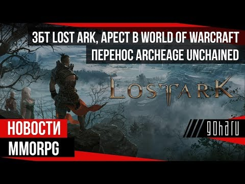 НОВОСТИ MMORPG: ЗБТ LOST ARK, арест в WORLD OF WARCRAFT, перенос ARCHEAGE UNCHAINED