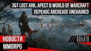 НОВОСТИ MMORPG: ЗБТ LOST ARK, арест в WORLD OF WARCRAFT, перенос ARCHEAGE UNCHAINED