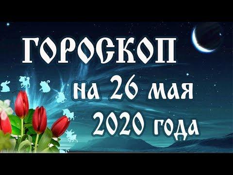 Гороскоп на сегодня 26 мая 2020 года 🌛 Астрологический прогноз каждому знаку зодиака