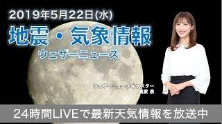 【LIVE】 最新地震・気象情報 ウェザーニュースLiVE 2019年5月22日(水)