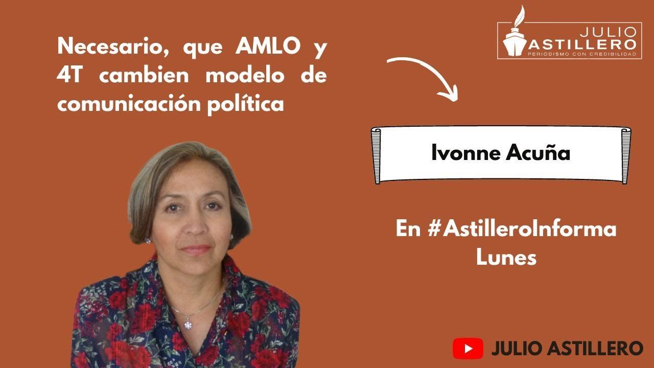 Necesario, que AMLO y 4T cambien modelo de comunicación política: Ivonne Acuña