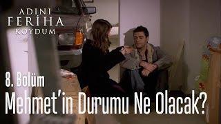 Mehmet'in durumu ne olacak? - Adını Feriha Koydum 8. Bölüm