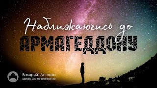 """Валерій Антонюк: """"Наближаючись до Армагеддону"""" / Проповедь"""
