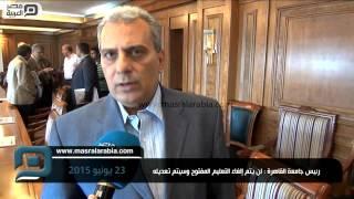 مصر العربية | رئيس جامعة القاهرة : لن يتم إلغاء التعليم المفتوحة وسيتم تعديله