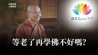福智僧團・如得法師 - 等老了再學佛不好嗎?《 與善知識心靈對話 》